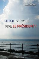 Le Roi est mort, Vive le Président ! - Alain ANDRÉ - Libres d'écrire