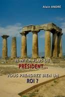 Il n'y a plus de président… Vous prendrez bien un roi ? - Alain ANDRÉ - Libres d'écrire